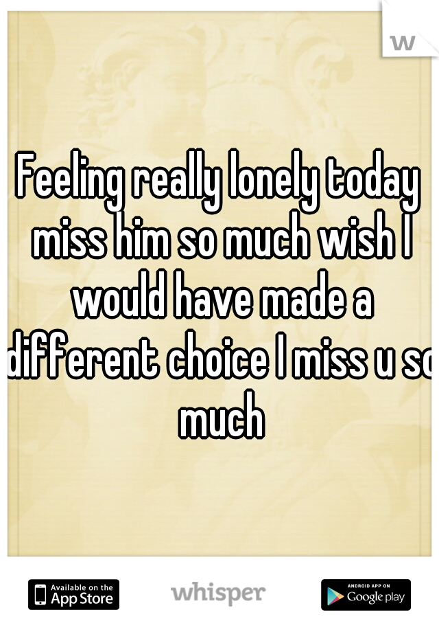 Feeling really lonely today miss him so much wish I would have made a different choice I miss u so much
