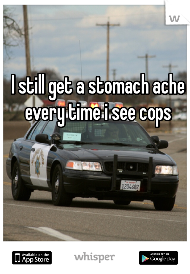 I still get a stomach ache every time i see cops