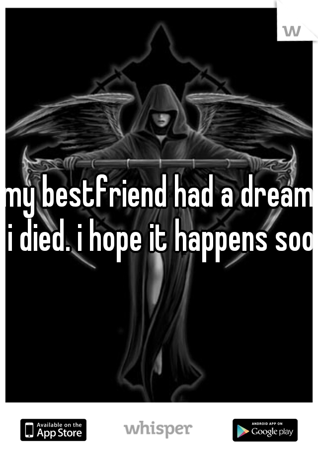 my bestfriend had a dream i died. i hope it happens soon