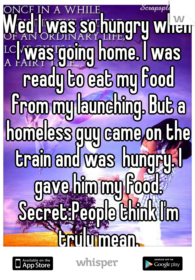 Wed I was so hungry when I was going home. I was ready to eat my food from my launching. But a homeless guy came on the train and was  hungry. I gave him my food. Secret:People think I'm truly mean.