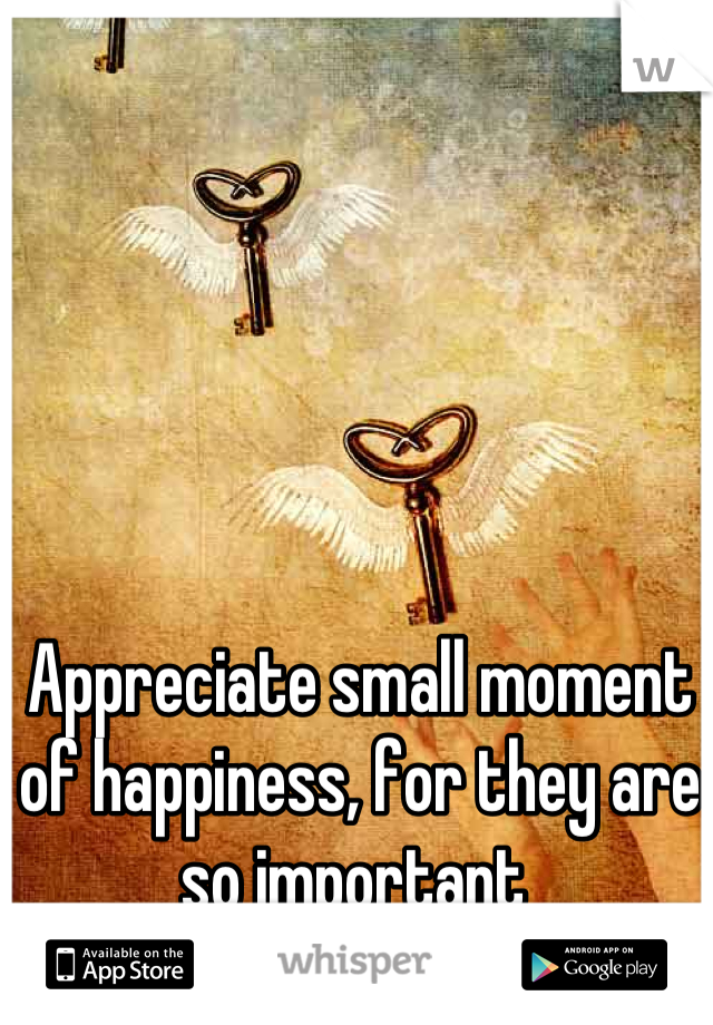 Appreciate small moment of happiness, for they are so important