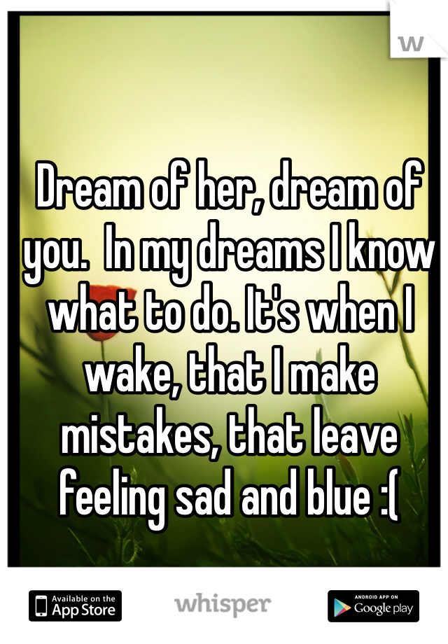 Dream of her, dream of you.  In my dreams I know what to do. It's when I wake, that I make mistakes, that leave feeling sad and blue :(