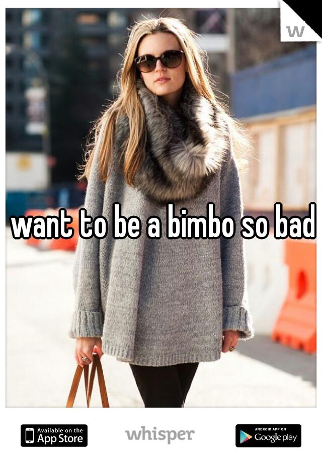I want to be a bimbo so bad