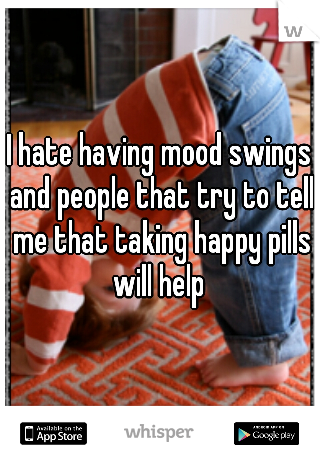 I hate having mood swings and people that try to tell me that taking happy pills will help