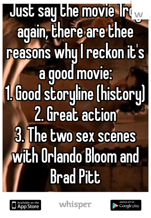 Just say the movie Troy again, there are thee reasons why I reckon it's a good movie: 1. Good storyline (history) 2. Great action  3. The two sex scenes with Orlando Bloom and Brad Pitt