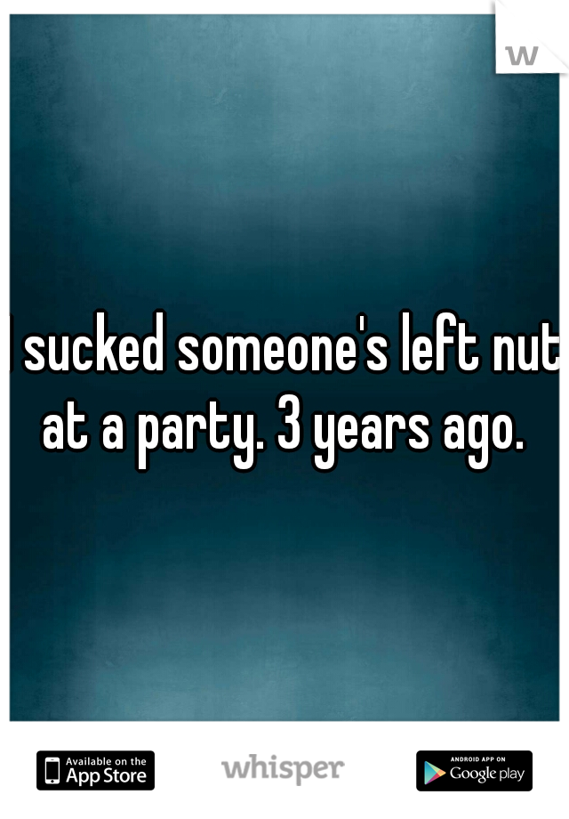 I sucked someone's left nut at a party. 3 years ago.