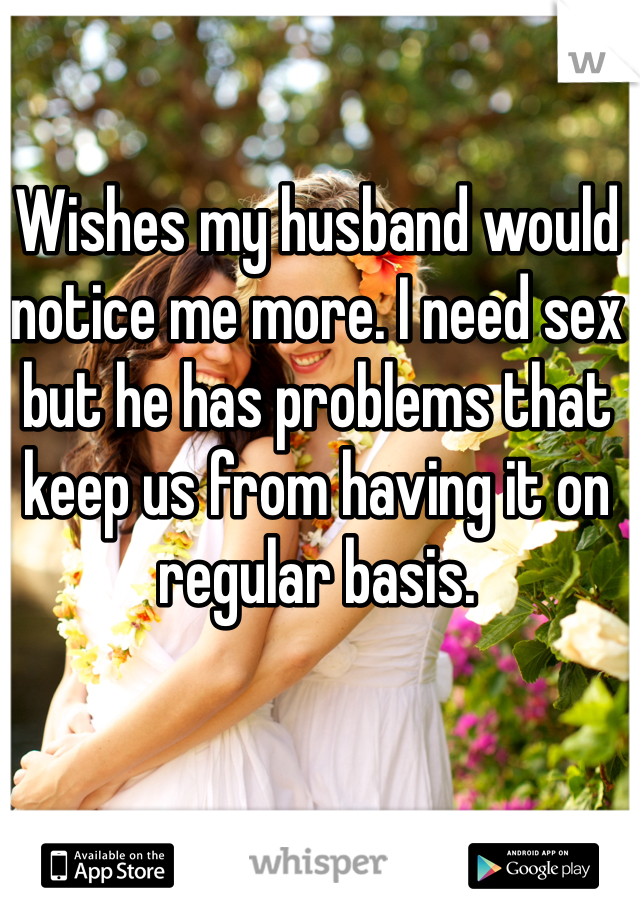 Wishes my husband would notice me more. I need sex but he has problems that keep us from having it on regular basis.