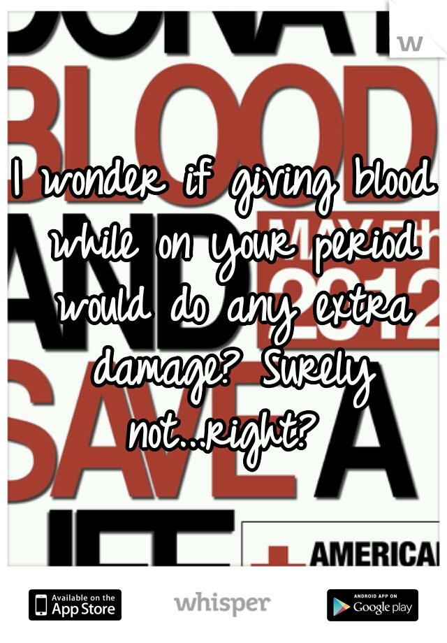 I wonder if giving blood while on your period would do any extra damage? Surely not...right?