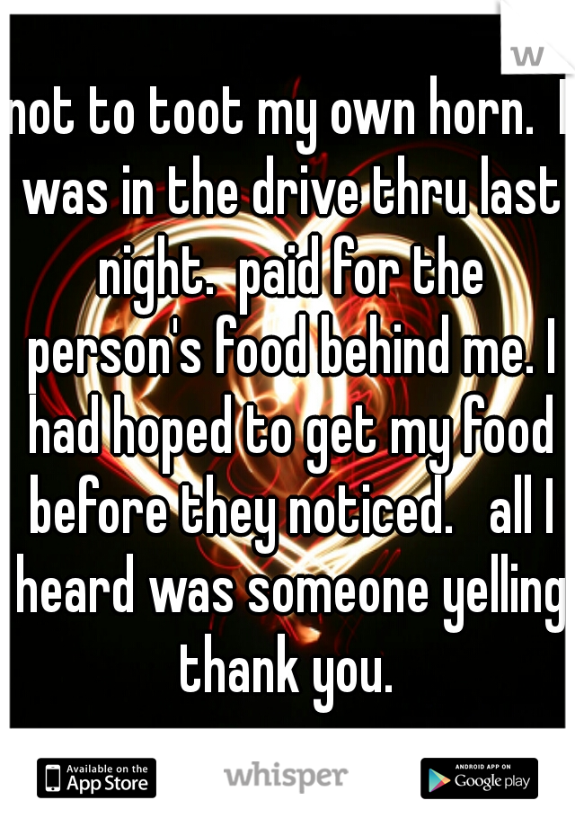 not to toot my own horn.  I was in the drive thru last night.  paid for the person's food behind me. I had hoped to get my food before they noticed.   all I heard was someone yelling thank you.