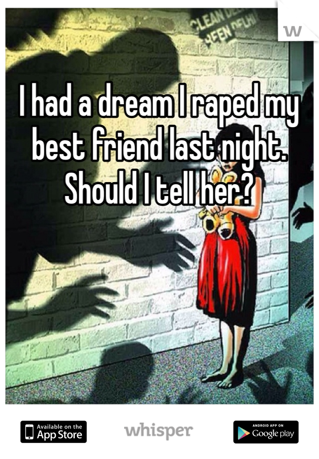 I had a dream I raped my best friend last night. Should I tell her?