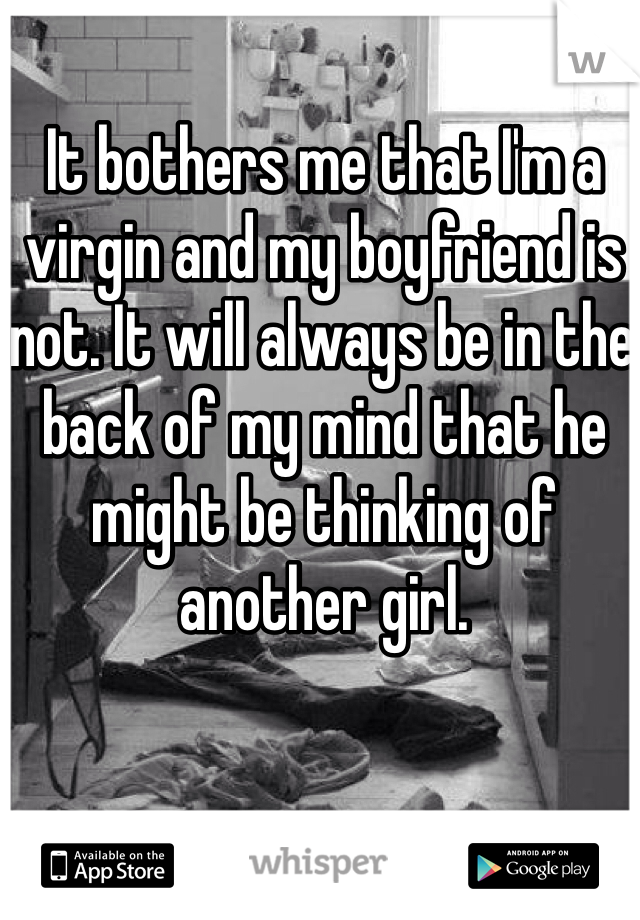 It bothers me that I'm a virgin and my boyfriend is not. It will always be in the back of my mind that he might be thinking of another girl.