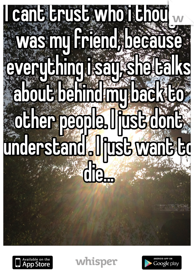 I cant trust who i thought was my friend, because everything i say, she talks about behind my back to other people. I just dont understand . I just want to die...