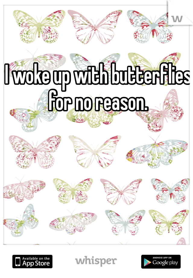 I woke up with butterflies for no reason.