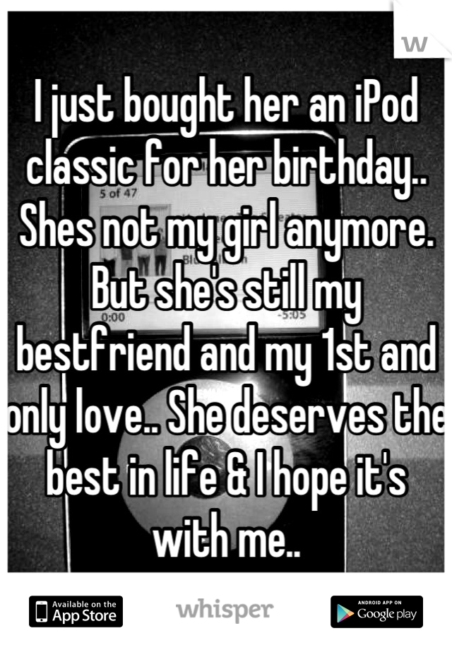 I just bought her an iPod classic for her birthday.. Shes not my girl anymore. But she's still my bestfriend and my 1st and only love.. She deserves the best in life & I hope it's with me..