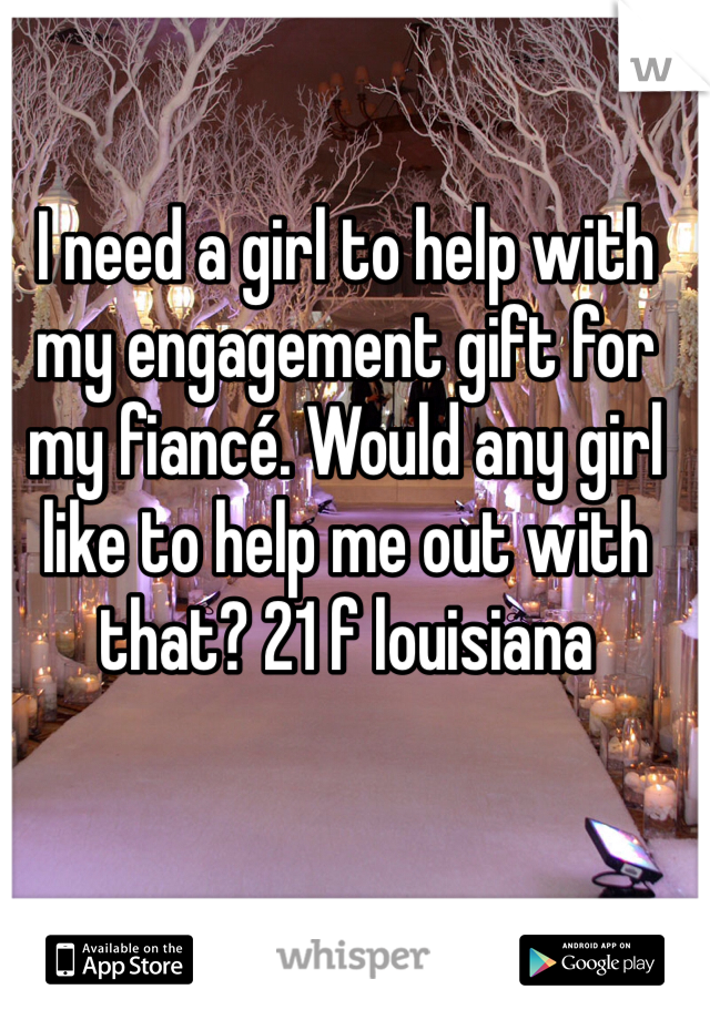 I need a girl to help with my engagement gift for my fiancé. Would any girl like to help me out with that? 21 f louisiana