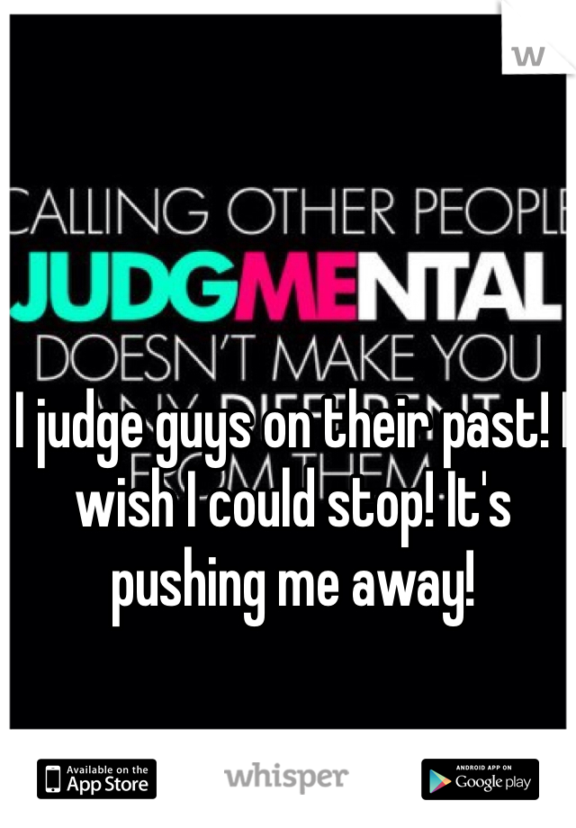 I judge guys on their past! I wish I could stop! It's pushing me away!