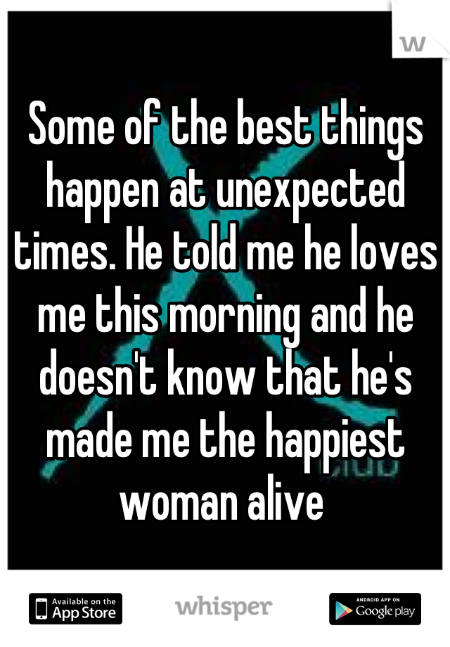 Some of the best things happen at unexpected times. He told me he loves me this morning and he doesn't know that he's made me the happiest woman alive