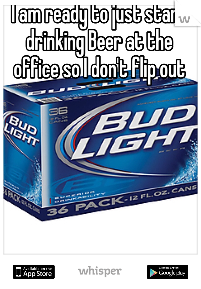 I am ready to just start drinking Beer at the office so I don't flip out