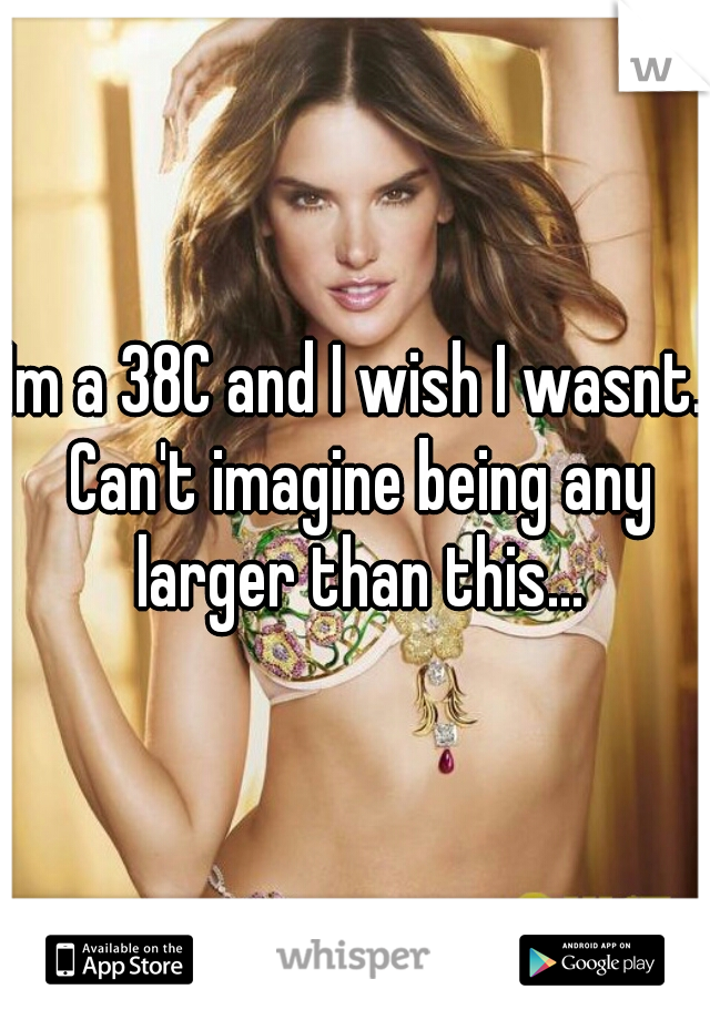 Im a 38C and I wish I wasnt. Can't imagine being any larger than this...