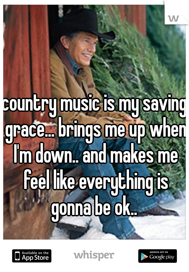 country music is my saving grace... brings me up when I'm down.. and makes me feel like everything is gonna be ok..