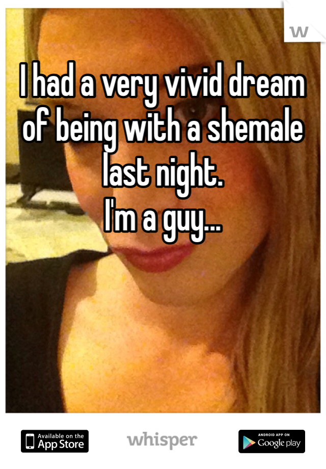 I had a very vivid dream of being with a shemale last night. I'm a guy...