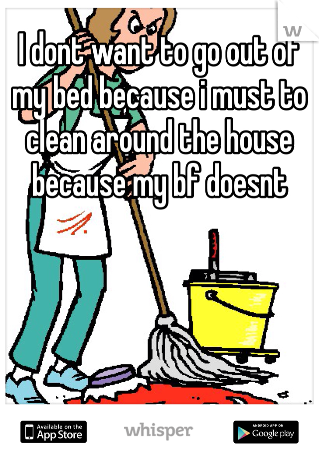 I dont want to go out of my bed because i must to clean around the house because my bf doesnt