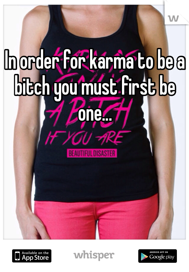 In order for karma to be a bitch you must first be one...
