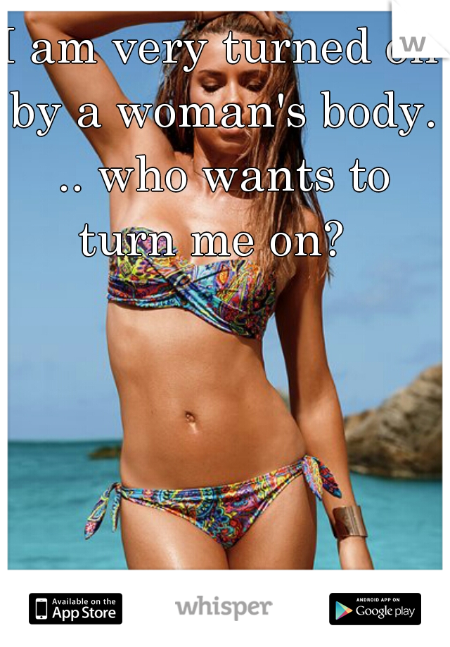 I am very turned on by a woman's body. .. who wants to turn me on?