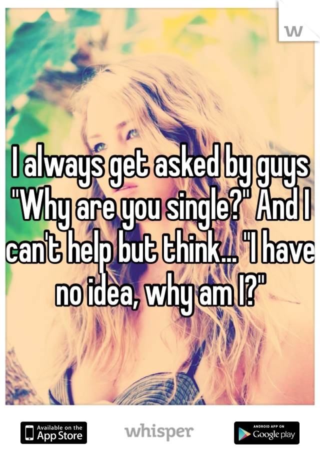 """I always get asked by guys """"Why are you single?"""" And I can't help but think... """"I have no idea, why am I?"""""""