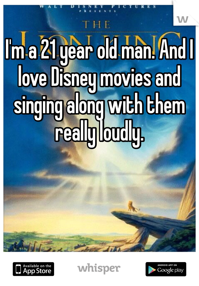 I'm a 21 year old man. And I love Disney movies and singing along with them really loudly.