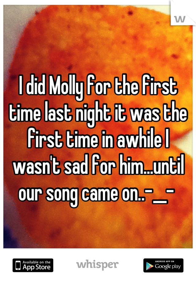 I did Molly for the first time last night it was the first time in awhile I wasn't sad for him...until our song came on..-__-