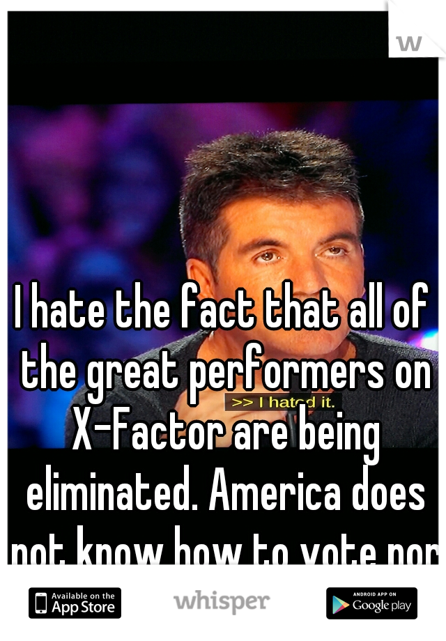 I hate the fact that all of the great performers on X-Factor are being eliminated. America does not know how to vote nor know talent.