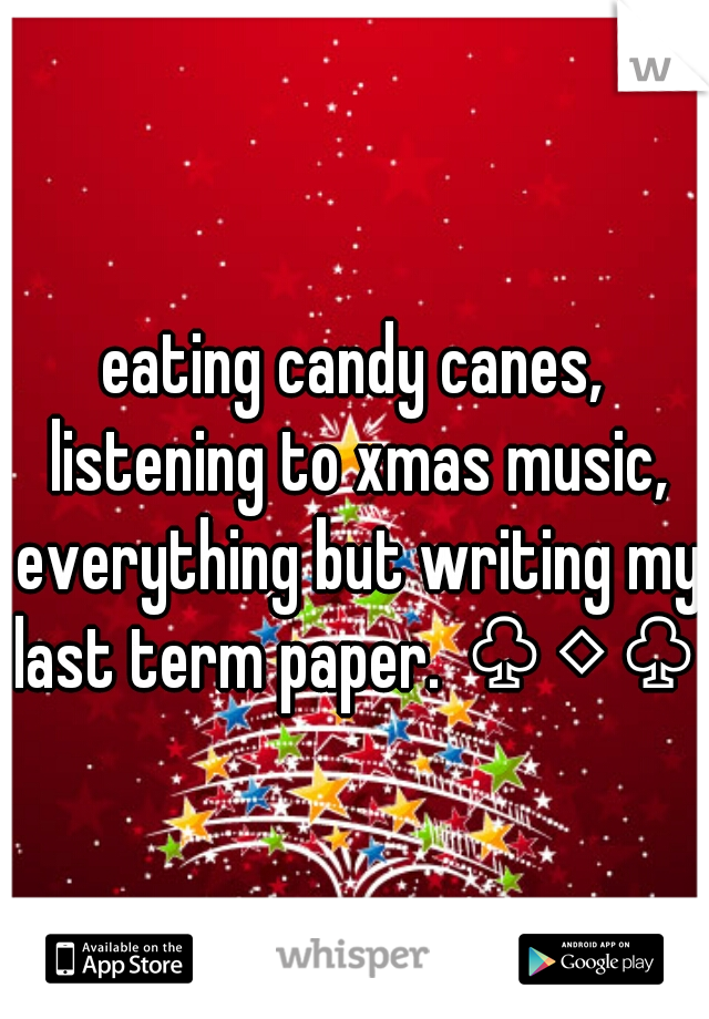 eating candy canes, listening to xmas music, everything but writing my last term paper. ♧◇♧