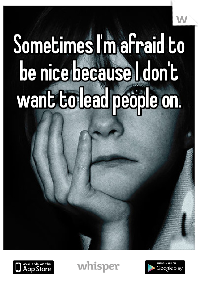 Sometimes I'm afraid to be nice because I don't want to lead people on.