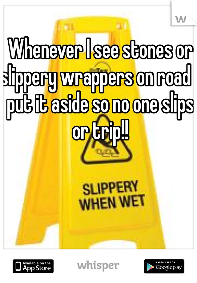 Whenever I see stones or slippery wrappers on road I put it aside so no one slips or trip!!