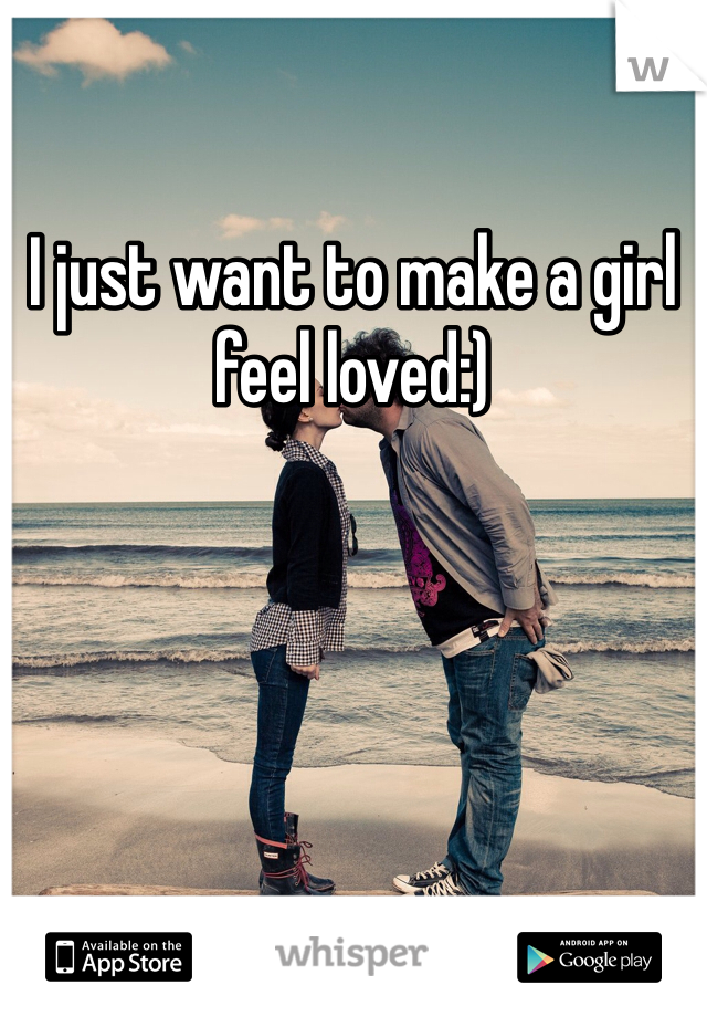 I just want to make a girl feel loved:)