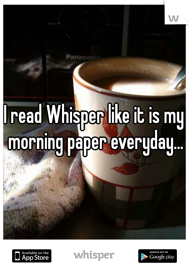 I read Whisper like it is my morning paper everyday...
