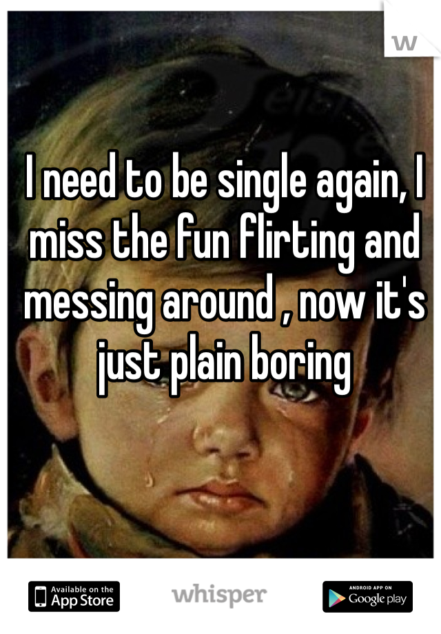 I need to be single again, I miss the fun flirting and messing around , now it's just plain boring