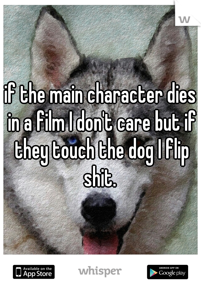 if the main character dies in a film I don't care but if they touch the dog I flip shit.