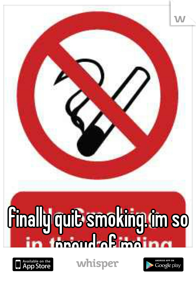 finally quit smoking. im so proud of me