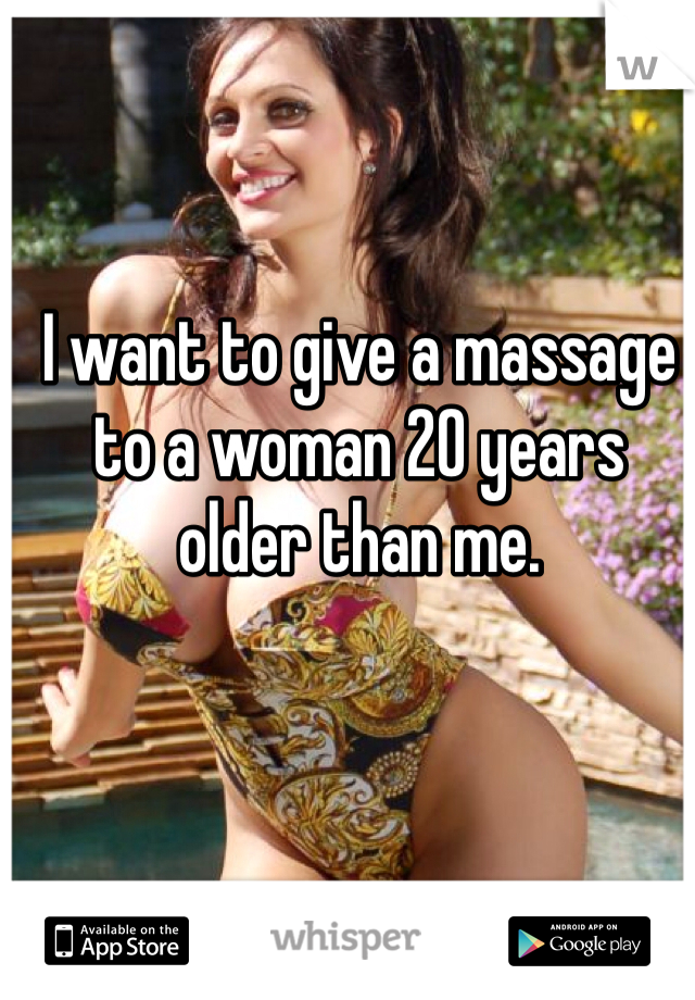 I want to give a massage to a woman 20 years older than me.