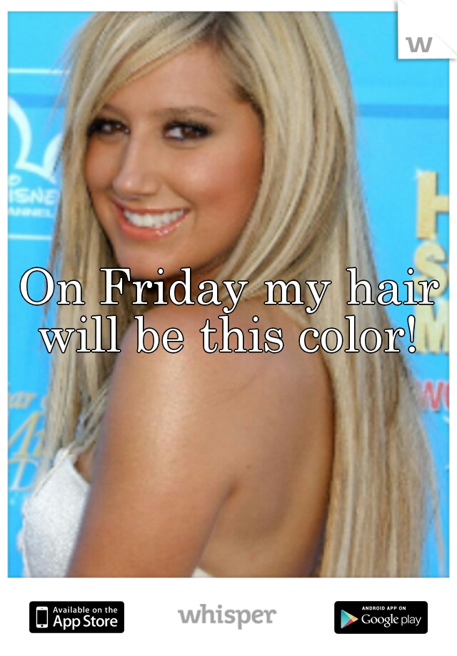 On Friday my hair will be this color!