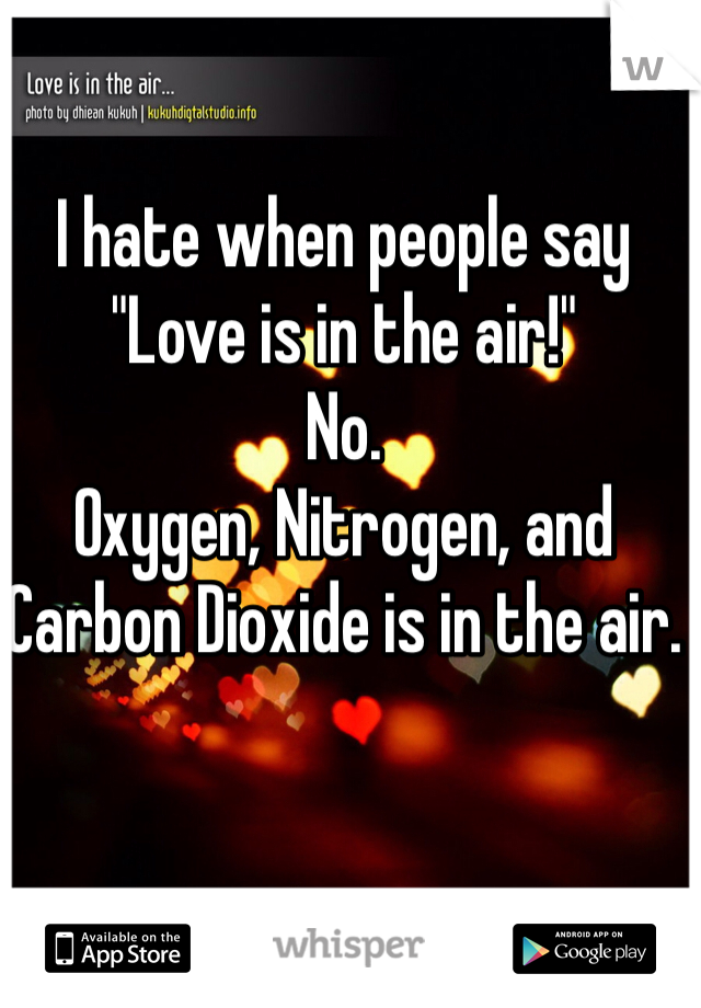 """I hate when people say """"Love is in the air!"""" No. Oxygen, Nitrogen, and Carbon Dioxide is in the air."""