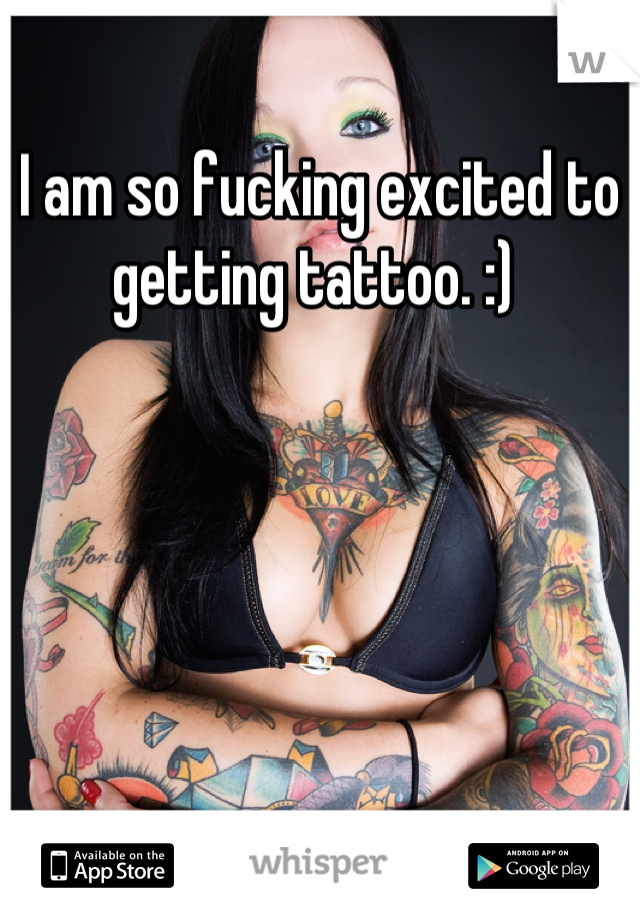 I am so fucking excited to getting tattoo. :)