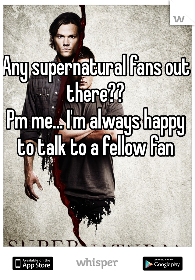 Any supernatural fans out there?? Pm me... I'm always happy to talk to a fellow fan