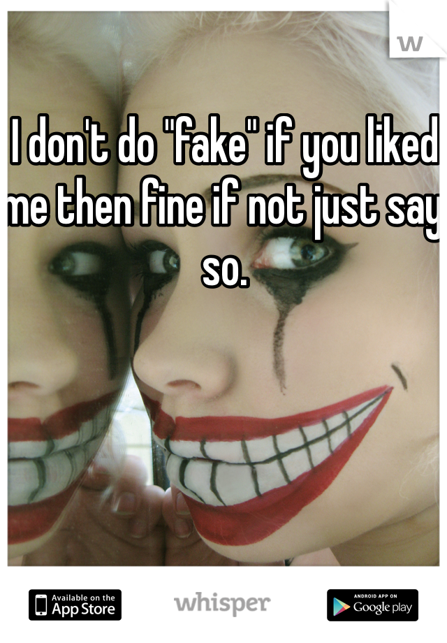 "I don't do ""fake"" if you liked me then fine if not just say so."