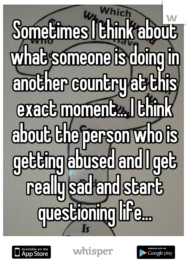 Sometimes I think about what someone is doing in another country at this exact moment... I think about the person who is getting abused and I get really sad and start questioning life...