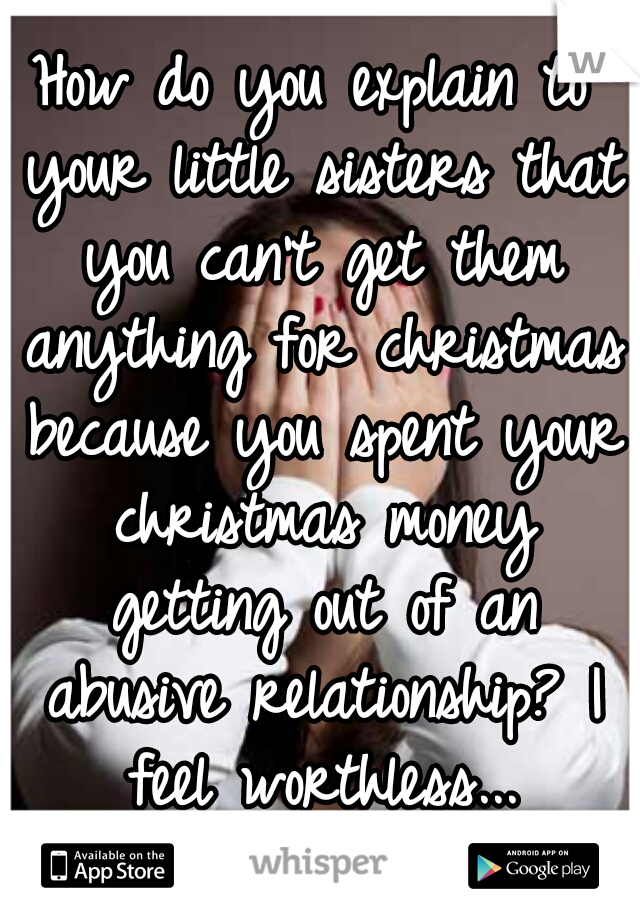 How do you explain to your little sisters that you can't get them anything for christmas because you spent your christmas money getting out of an abusive relationship? I feel worthless...