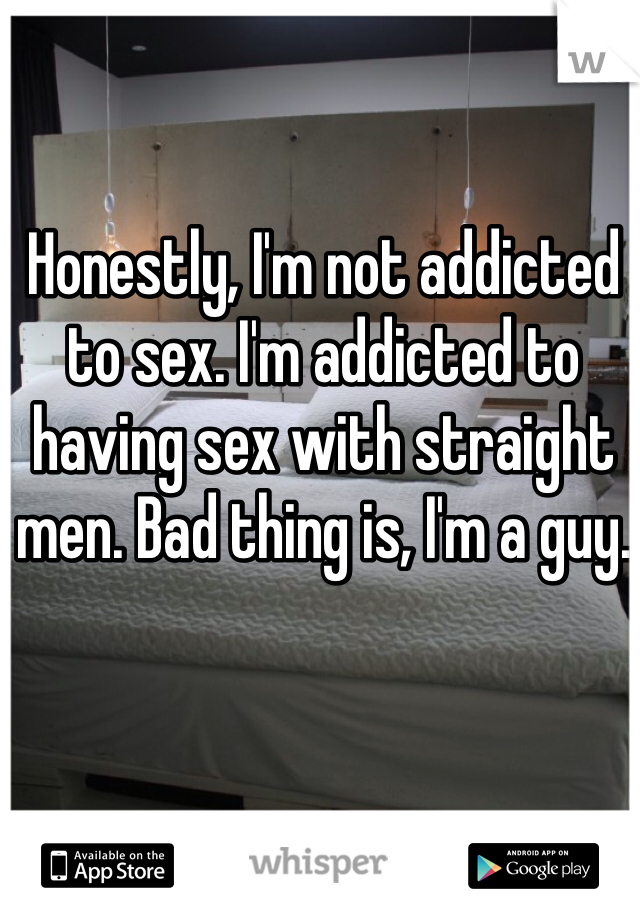 Honestly, I'm not addicted to sex. I'm addicted to having sex with straight men. Bad thing is, I'm a guy.