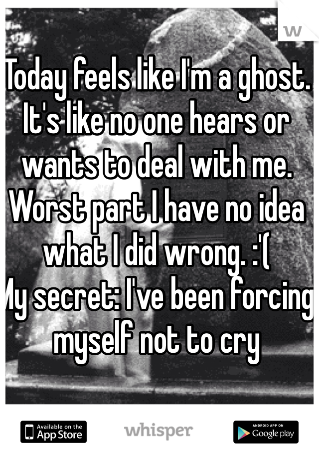 Today feels like I'm a ghost. It's like no one hears or wants to deal with me. Worst part I have no idea what I did wrong. :'(  My secret: I've been forcing myself not to cry